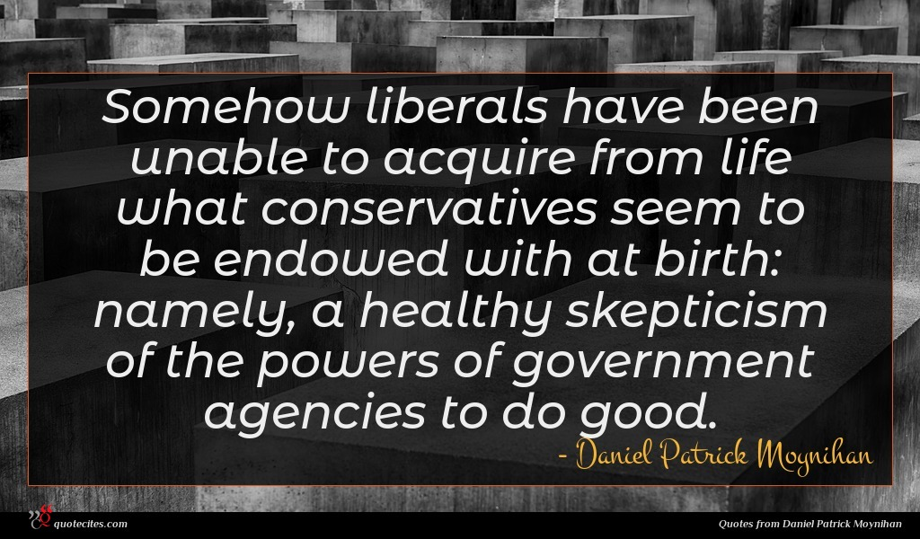 Somehow liberals have been unable to acquire from life what conservatives seem to be endowed with at birth: namely, a healthy skepticism of the powers of government agencies to do good.