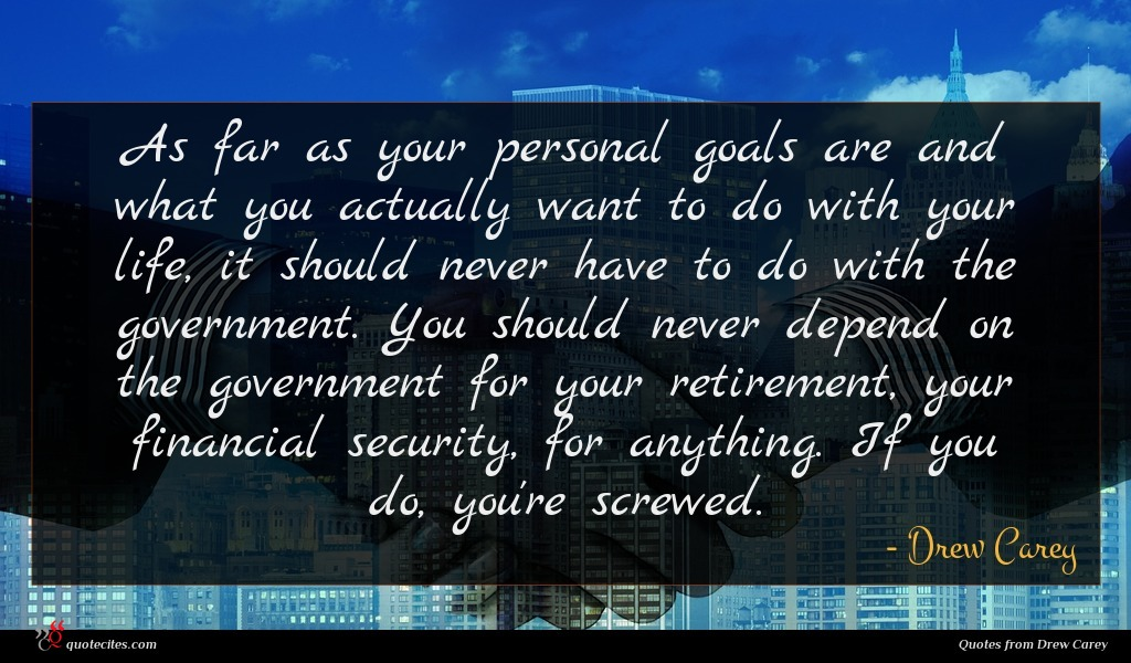 As far as your personal goals are and what you actually want to do with your life, it should never have to do with the government. You should never depend on the government for your retirement, your financial security, for anything. If you do, you're screwed.
