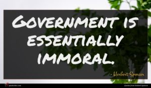 Herbert Spencer quote : Government is essentially immoral ...