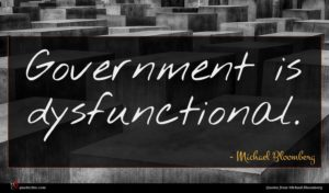Michael Bloomberg quote : Government is dysfunctional ...