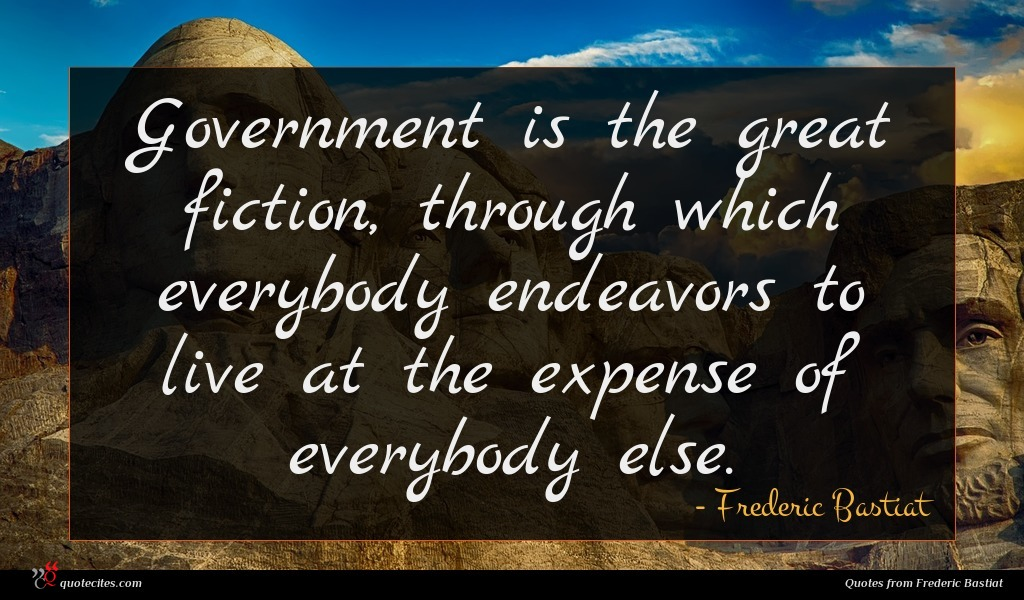 Government is the great fiction, through which everybody endeavors to live at the expense of everybody else.