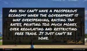 Arthur Laffer quote : And you can't have ...