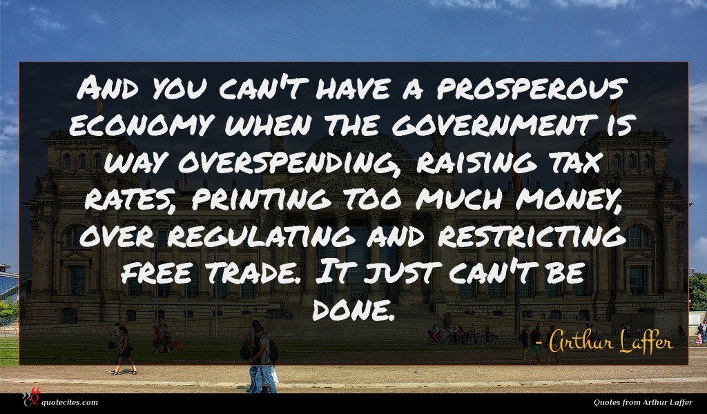 And you can't have a prosperous economy when the government is way overspending, raising tax rates, printing too much money, over regulating and restricting free trade. It just can't be done.