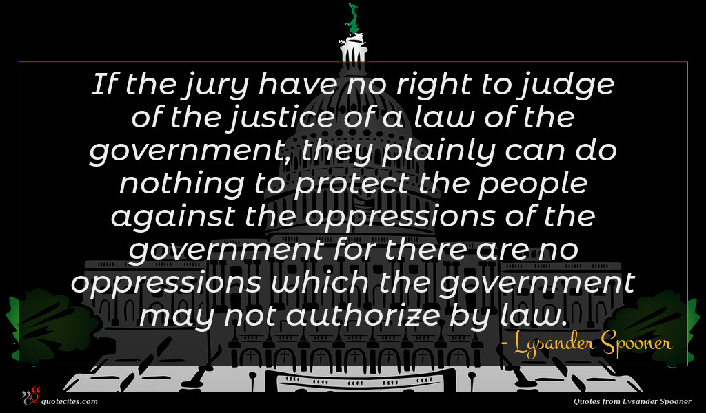 If the jury have no right to judge of the justice of a law of the government, they plainly can do nothing to protect the people against the oppressions of the government for there are no oppressions which the government may not authorize by law.