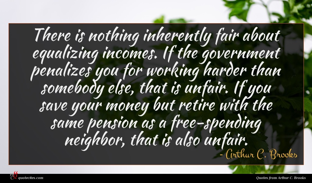 There is nothing inherently fair about equalizing incomes. If the government penalizes you for working harder than somebody else, that is unfair. If you save your money but retire with the same pension as a free-spending neighbor, that is also unfair.