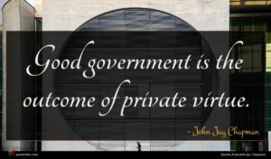 John Jay Chapman quote : Good government is the ...
