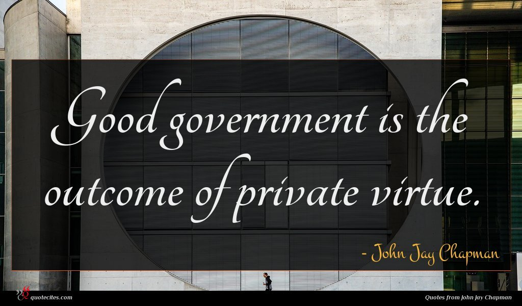 Good government is the outcome of private virtue.