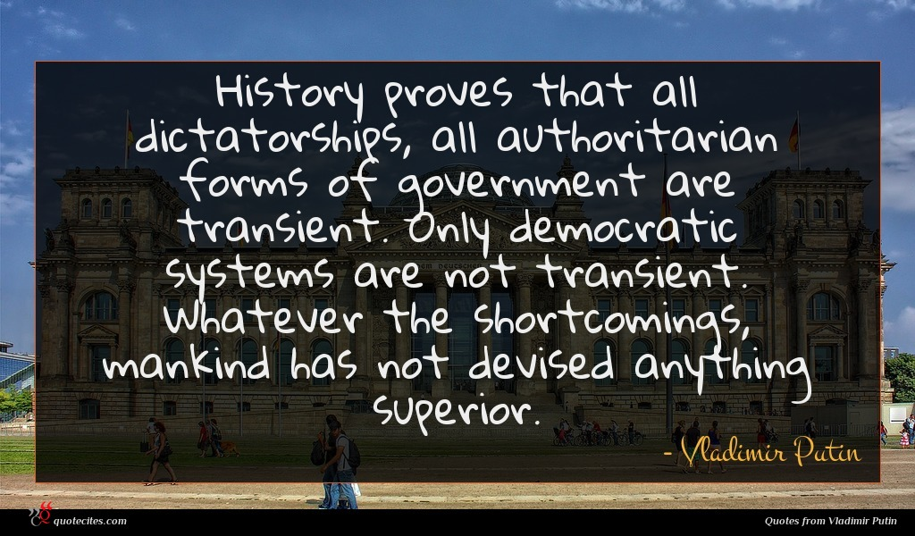 History proves that all dictatorships, all authoritarian forms of government are transient. Only democratic systems are not transient. Whatever the shortcomings, mankind has not devised anything superior.