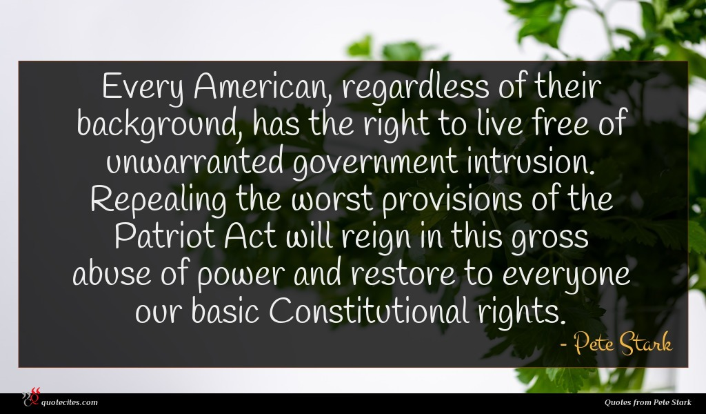 Every American, regardless of their background, has the right to live free of unwarranted government intrusion. Repealing the worst provisions of the Patriot Act will reign in this gross abuse of power and restore to everyone our basic Constitutional rights.
