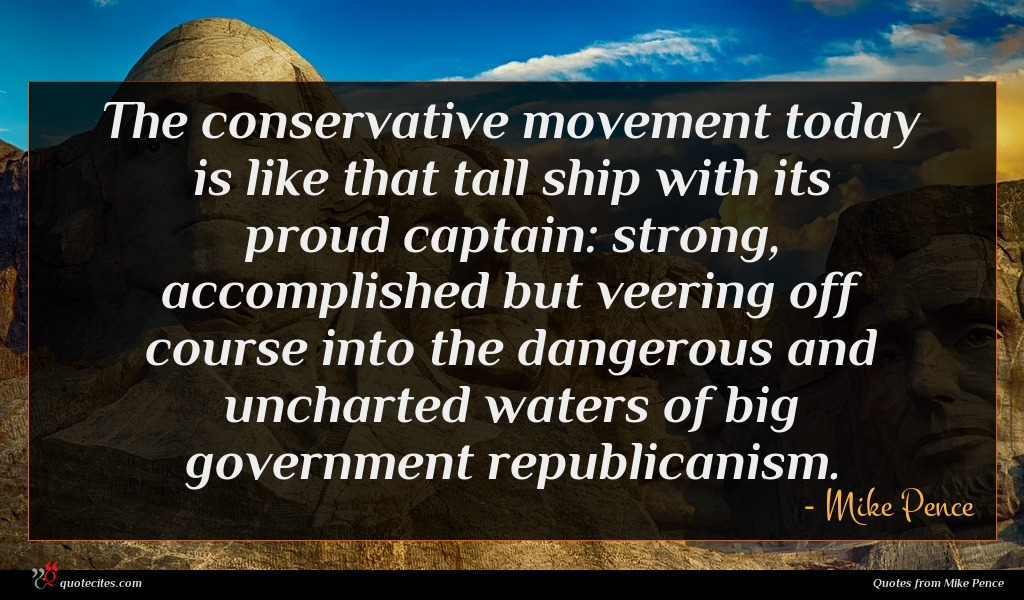 The conservative movement today is like that tall ship with its proud captain: strong, accomplished but veering off course into the dangerous and uncharted waters of big government republicanism.