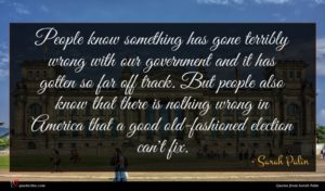 Sarah Palin quote : People know something has ...
