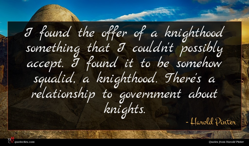 I found the offer of a knighthood something that I couldn't possibly accept. I found it to be somehow squalid, a knighthood. There's a relationship to government about knights.