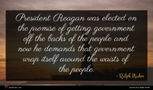 Ralph Nader quote : President Reagan was elected ...