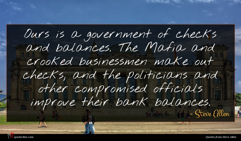 Ours is a government of checks and balances. The Mafia and crooked businessmen make out checks, and the politicians and other compromised officials improve their bank balances.