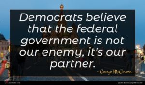 George McGovern quote : Democrats believe that the ...
