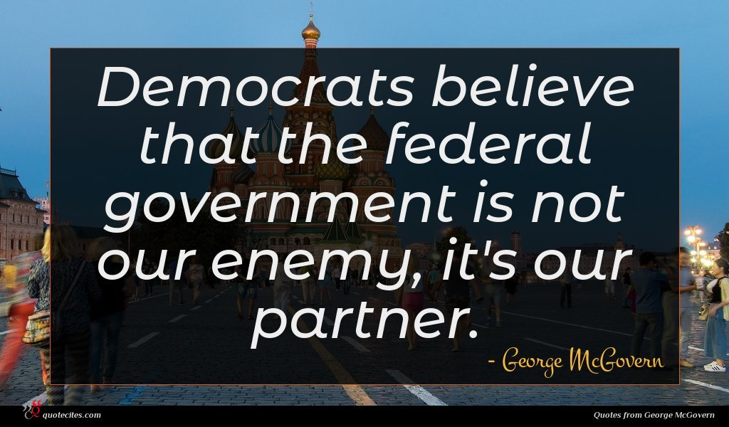Democrats believe that the federal government is not our enemy, it's our partner.
