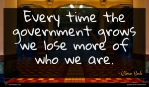 Glenn Beck quote : Every time the government ...