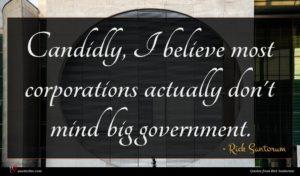 Rick Santorum quote : Candidly I believe most ...