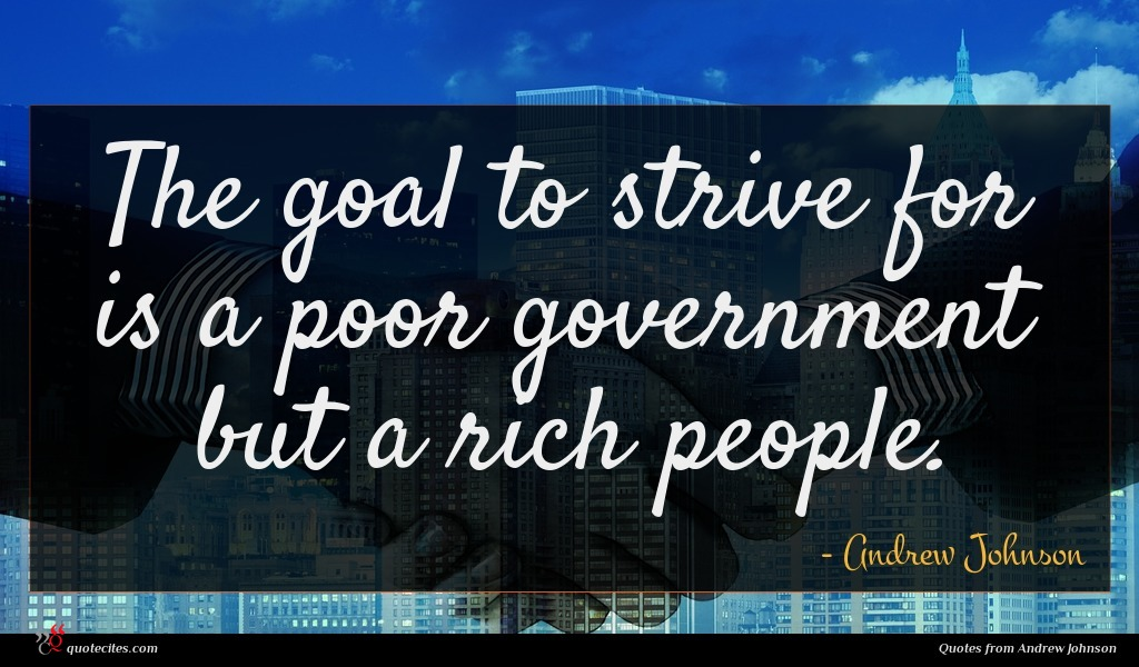 The goal to strive for is a poor government but a rich people.