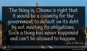 John Podhoretz quote : The thing is Obama ...
