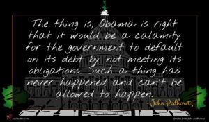 John Podhoretz quote : The thing is Obama ...