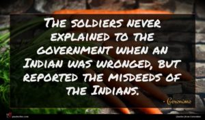 Geronimo quote : The soldiers never explained ...