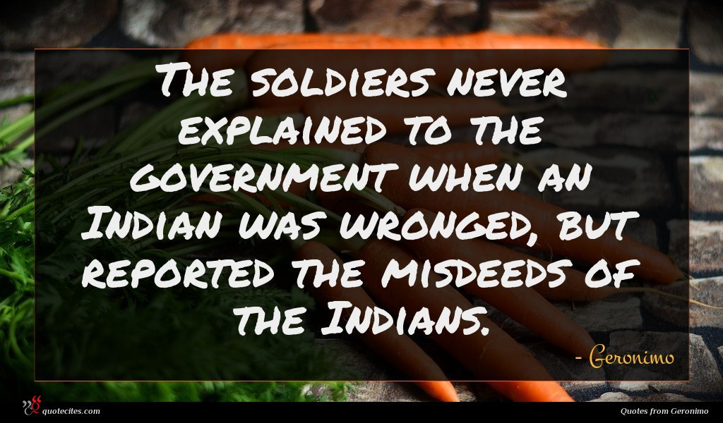 The soldiers never explained to the government when an Indian was wronged, but reported the misdeeds of the Indians.