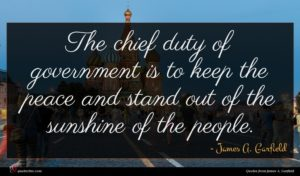James A. Garfield quote : The chief duty of ...
