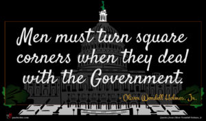 Oliver Wendell Holmes, Jr. quote : Men must turn square ...