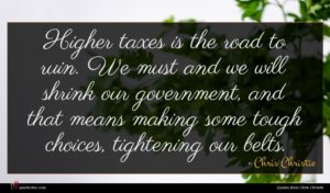Chris Christie quote : Higher taxes is the ...