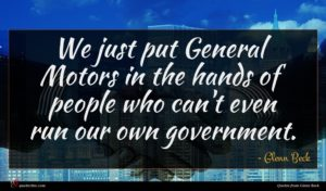 Glenn Beck quote : We just put General ...