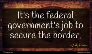 Carly Fiorina quote : It's the federal government's ...