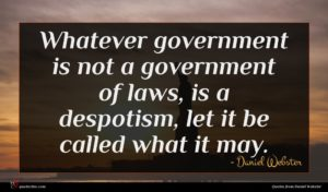 Daniel Webster quote : Whatever government is not ...