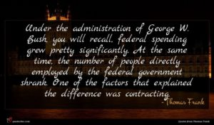 Thomas Frank quote : Under the administration of ...