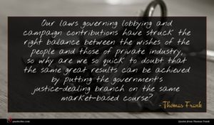 Thomas Frank quote : Our laws governing lobbying ...