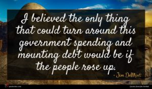 Jim DeMint quote : I believed the only ...