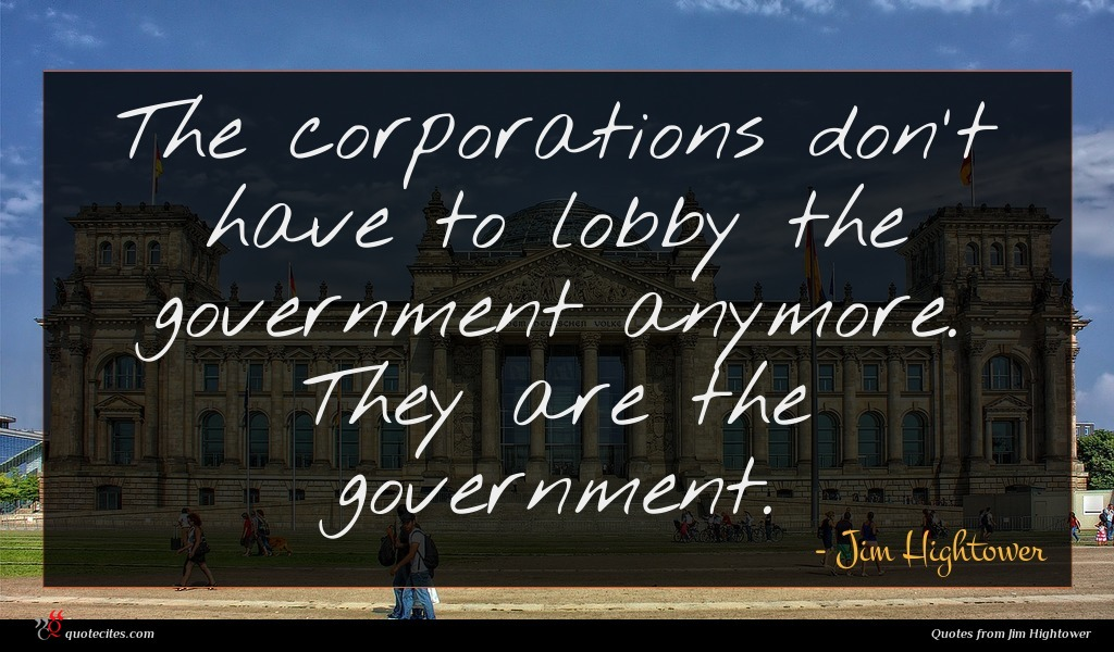 The corporations don't have to lobby the government anymore. They are the government.