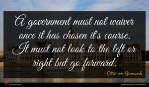 Otto von Bismarck quote : A government must not ...