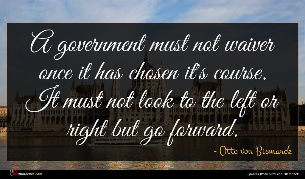 A government must not waiver once it has chosen it's course. It must not look to the left or right but go forward.