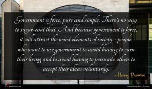 Harry Browne quote : Government is force pure ...