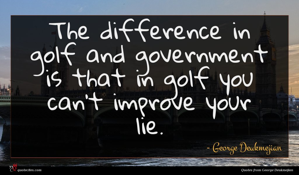 The difference in golf and government is that in golf you can't improve your lie.