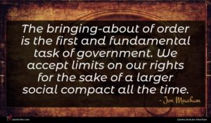 Jon Meacham quote : The bringing-about of order ...