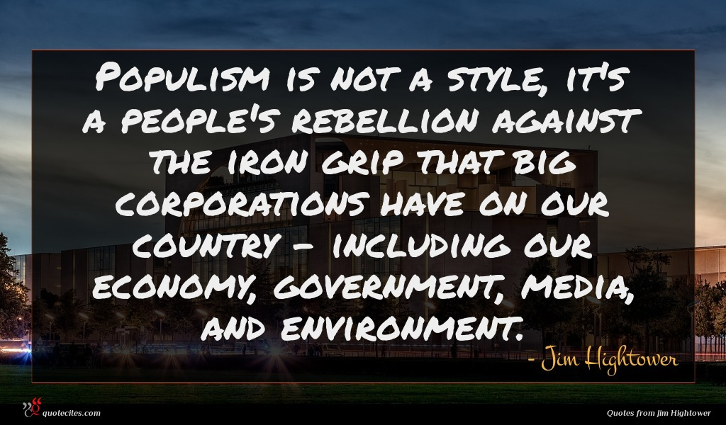 Populism is not a style, it's a people's rebellion against the iron grip that big corporations have on our country - including our economy, government, media, and environment.