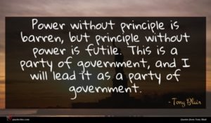 Tony Blair quote : Power without principle is ...