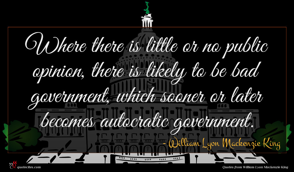 Where there is little or no public opinion, there is likely to be bad government, which sooner or later becomes autocratic government.