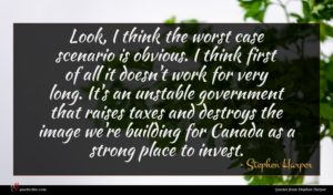 Stephen Harper quote : Look I think the ...