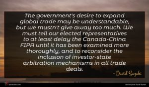 David Suzuki quote : The government's desire to ...