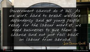 Iain Duncan Smith quote : Government cannot do it ...