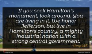 George Will quote : If you seek Hamilton's ...