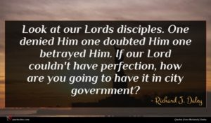 Richard J. Daley quote : Look at our Lords ...